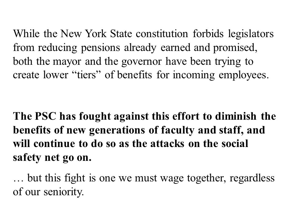 While the New York State constitution forbids legislators from reducing pensions already earned and promised, both the mayor and the governor have been trying to create lower tiers of benefits for incoming employees.