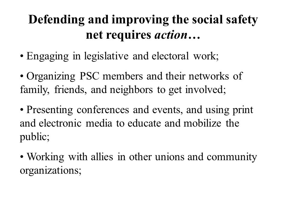 Defending and improving the social safety net requires action… Engaging in legislative and electoral work; Organizing PSC members and their networks of family, friends, and neighbors to get involved; Presenting conferences and events, and using print and electronic media to educate and mobilize the public; Working with allies in other unions and community organizations;