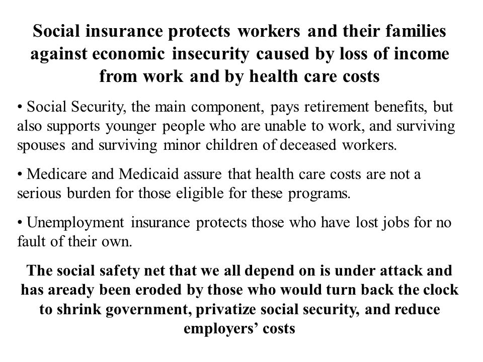 Social insurance protects workers and their families against economic insecurity caused by loss of income from work and by health care costs Social Security, the main component, pays retirement benefits, but also supports younger people who are unable to work, and surviving spouses and surviving minor children of deceased workers.