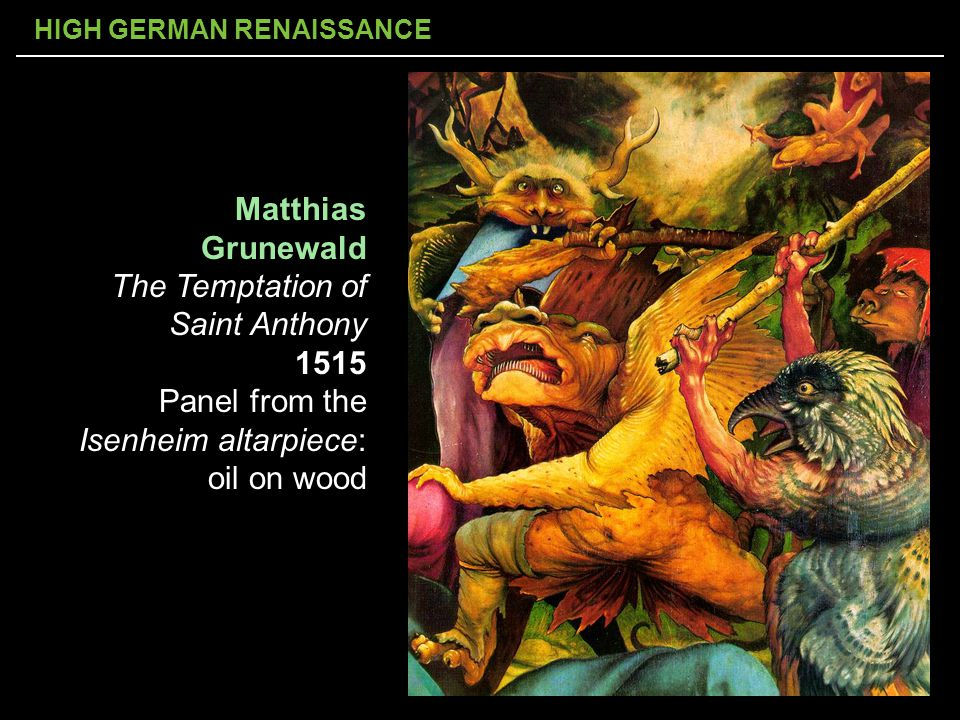 HIGH GERMAN RENAISSANCE Matthias Grunewald The Temptation of Saint Anthony 1515 Panel from the Isenheim altarpiece: oil on wood