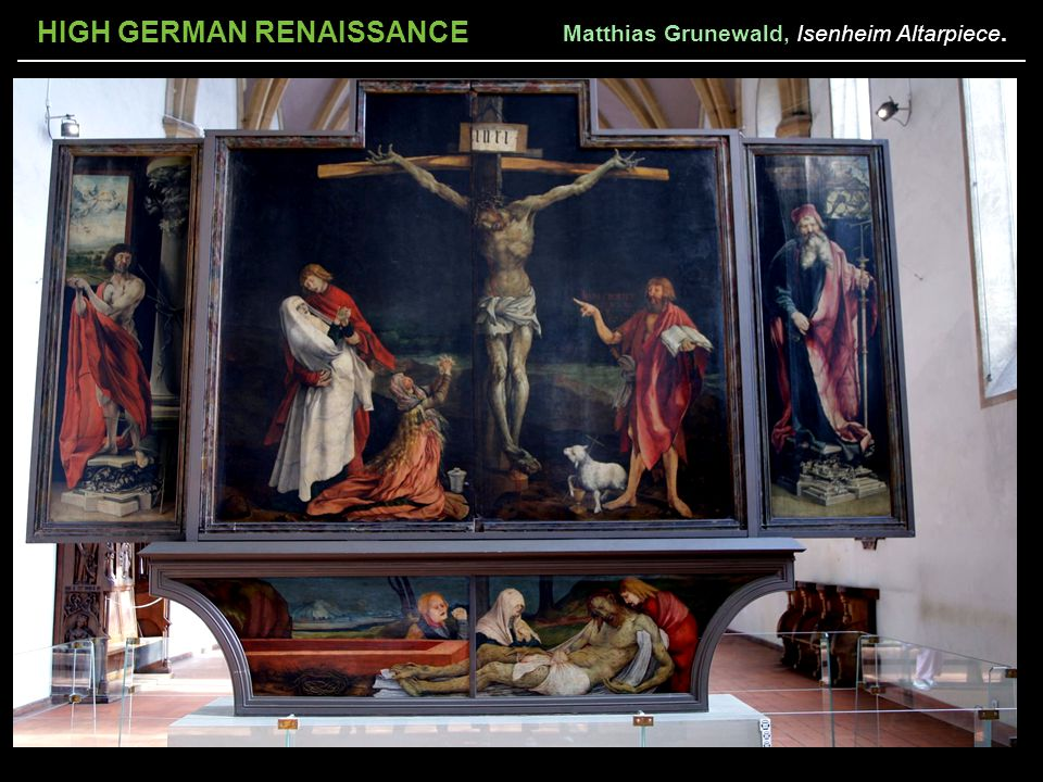 HIGH GERMAN RENAISSANCE Matthias Grunewald, Isenheim Altarpiece.