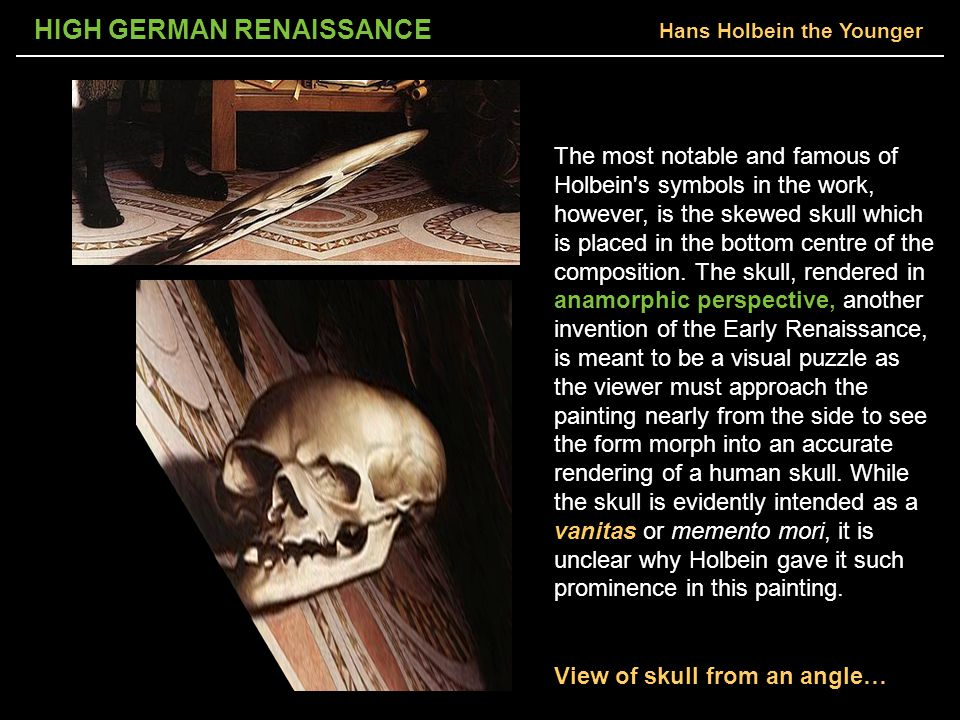 HIGH GERMAN RENAISSANCE The most notable and famous of Holbein s symbols in the work, however, is the skewed skull which is placed in the bottom centre of the composition.