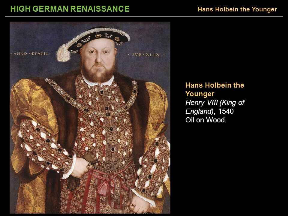 HIGH GERMAN RENAISSANCE Hans Holbein the Younger Henry VIII (King of England), 1540 Oil on Wood.