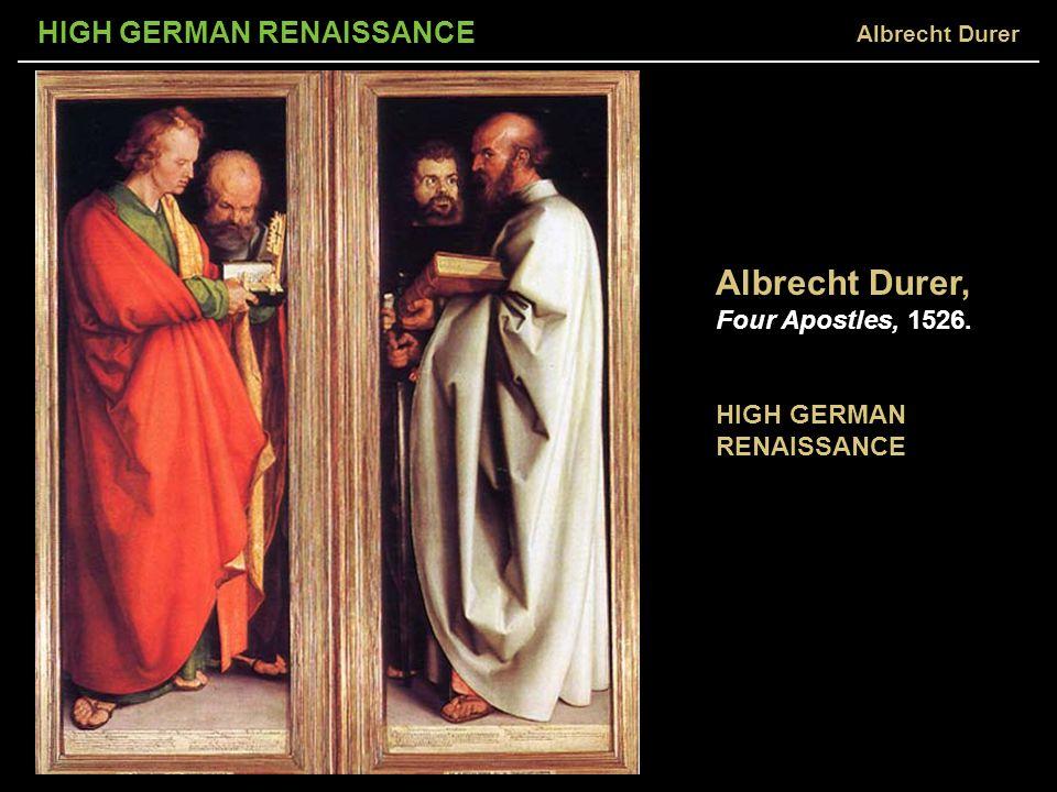 HIGH GERMAN RENAISSANCE Albrecht Durer, Four Apostles, 1526. HIGH GERMAN RENAISSANCE Albrecht Durer