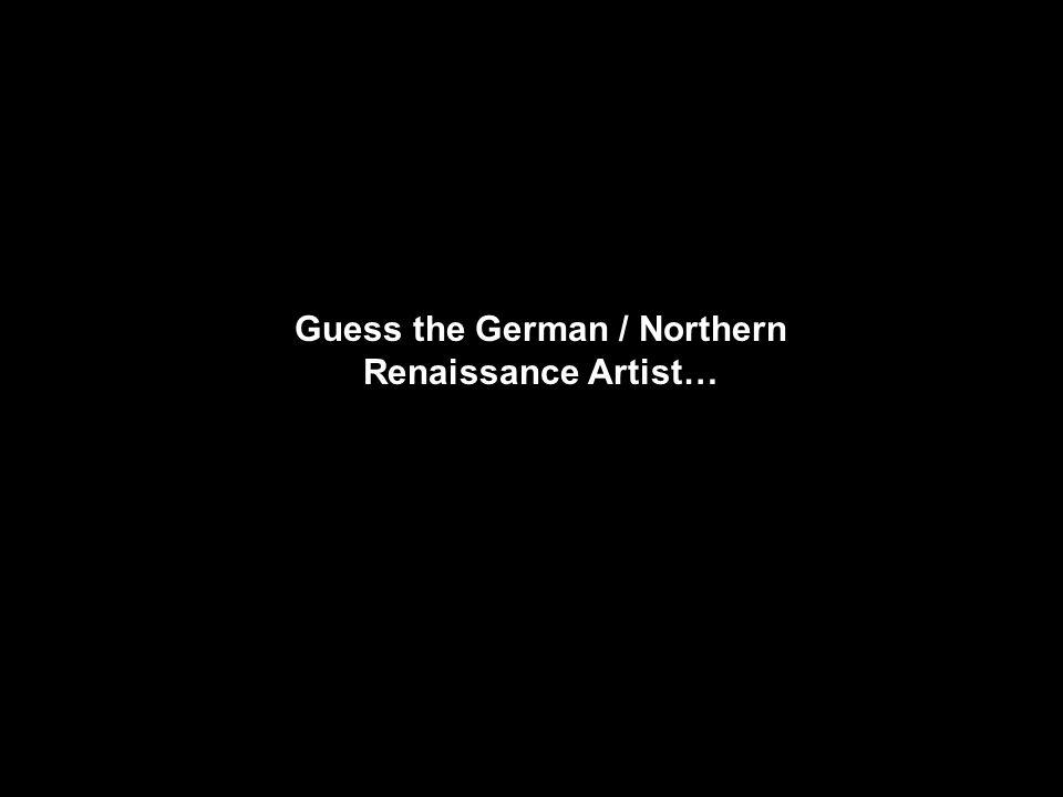 Guess the German / Northern Renaissance Artist…