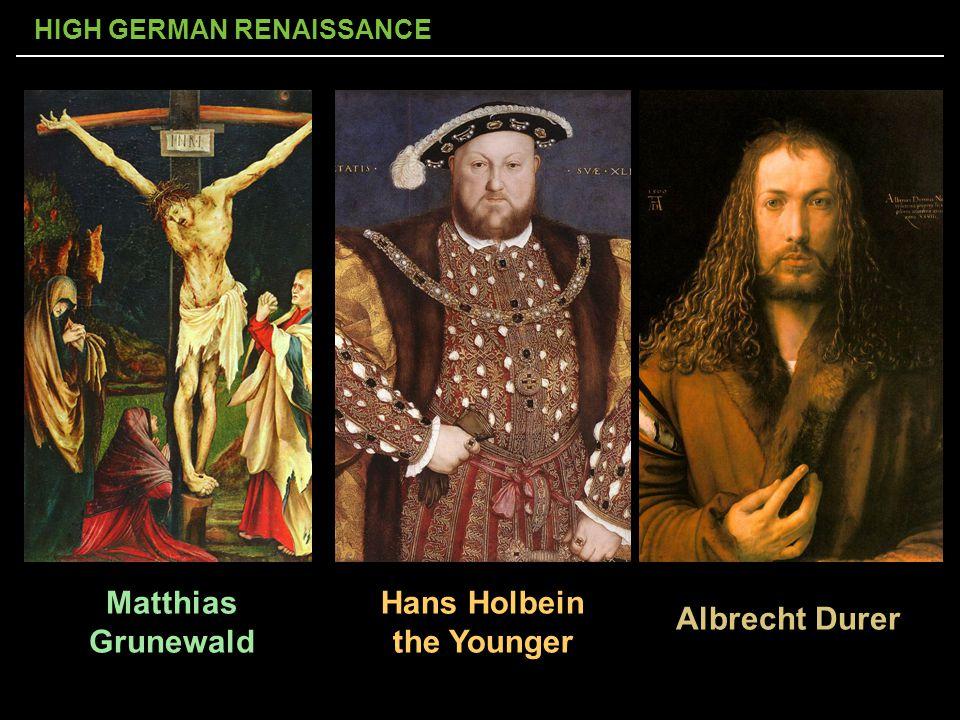 HIGH GERMAN RENAISSANCE Albrecht Durer Hans Holbein the Younger Matthias Grunewald