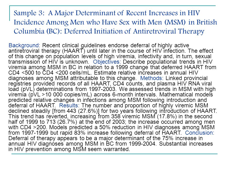 Sample 3: A Major Determinant of Recent Increases in HIV Incidence Among Men who Have Sex with Men (MSM) in British Columbia (BC): Deferred Initiation of Antiretroviral Therapy Background: Recent clinical guidelines endorse deferral of highly active antiretroviral therapy (HAART) until later in the course of HIV infection.