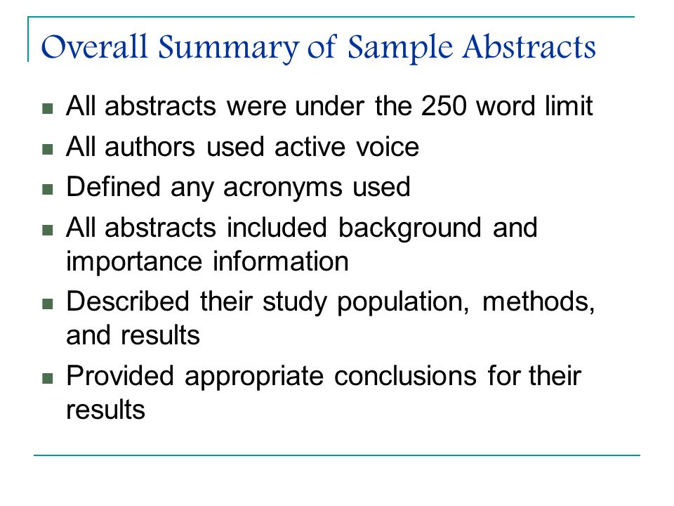 Overall Summary of Sample Abstracts All abstracts were under the 250 word limit All authors used active voice Defined any acronyms used All abstracts included background and importance information Described their study population, methods, and results Provided appropriate conclusions for their results