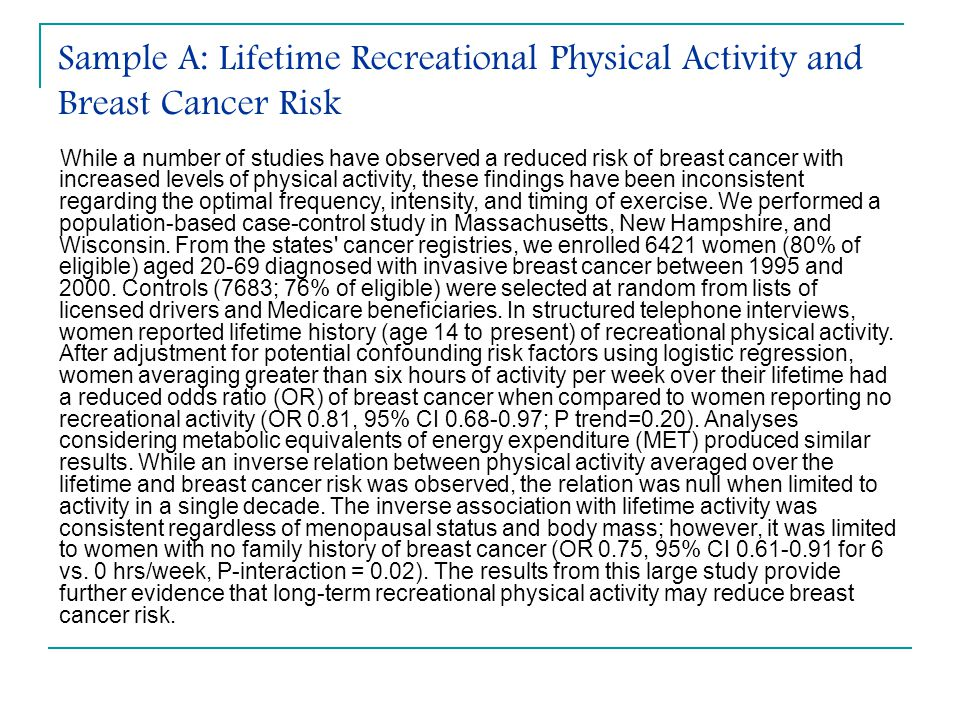 Sample A: Lifetime Recreational Physical Activity and Breast Cancer Risk While a number of studies have observed a reduced risk of breast cancer with increased levels of physical activity, these findings have been inconsistent regarding the optimal frequency, intensity, and timing of exercise.
