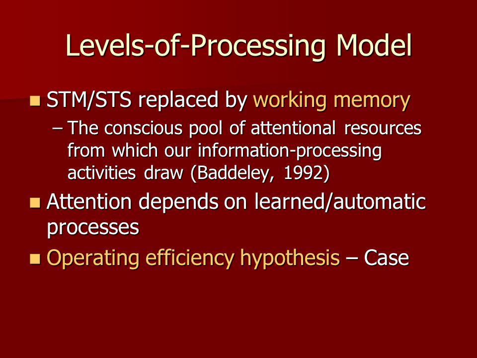 Levels-of-Processing Model STM/STS replaced by working memory STM/STS replaced by working memory –The conscious pool of attentional resources from whi
