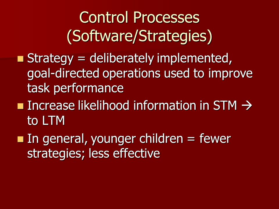Control Processes (Software/Strategies) Strategy = deliberately implemented, goal-directed operations used to improve task performance Strategy = deli