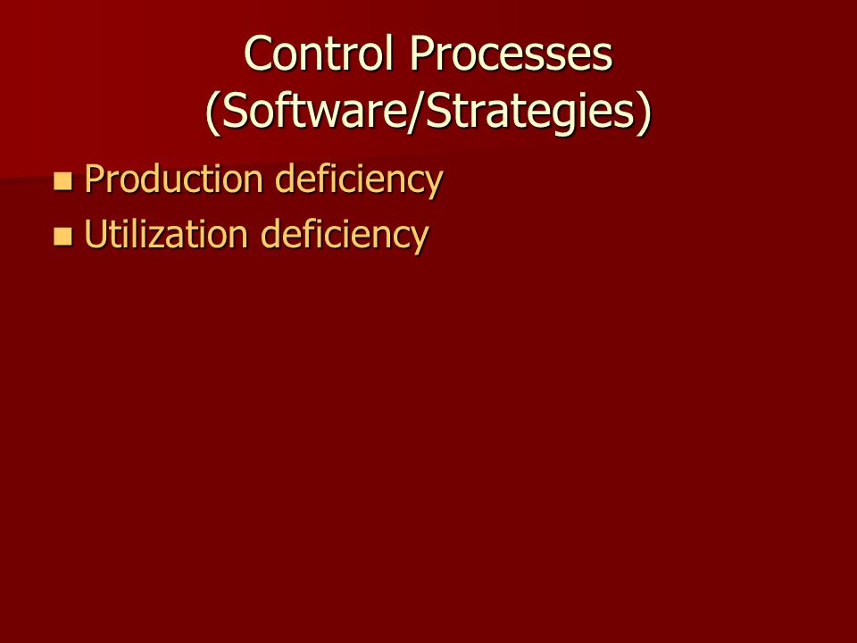 Control Processes (Software/Strategies) Production deficiency Production deficiency Utilization deficiency Utilization deficiency