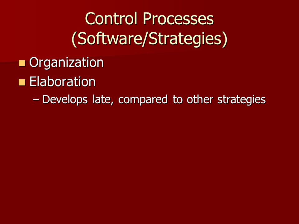 Control Processes (Software/Strategies) Organization Organization Elaboration Elaboration –Develops late, compared to other strategies