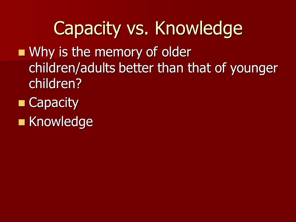 Capacity vs. Knowledge Why is the memory of older children/adults better than that of younger children? Why is the memory of older children/adults bet