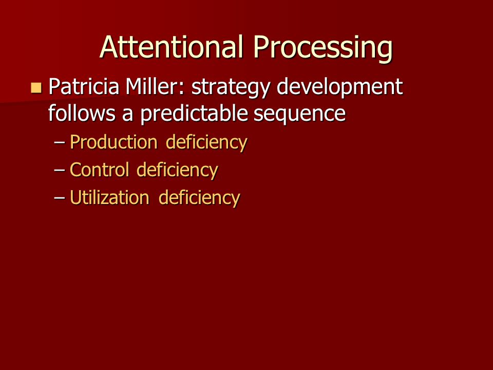 Attentional Processing Patricia Miller: strategy development follows a predictable sequence Patricia Miller: strategy development follows a predictabl