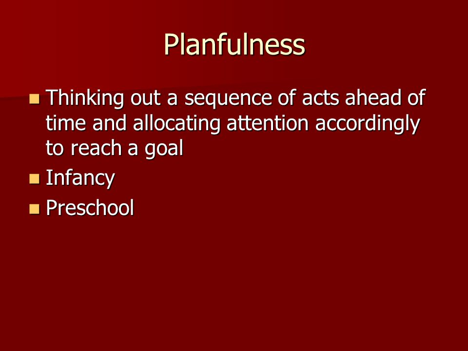 Planfulness Thinking out a sequence of acts ahead of time and allocating attention accordingly to reach a goal Thinking out a sequence of acts ahead o