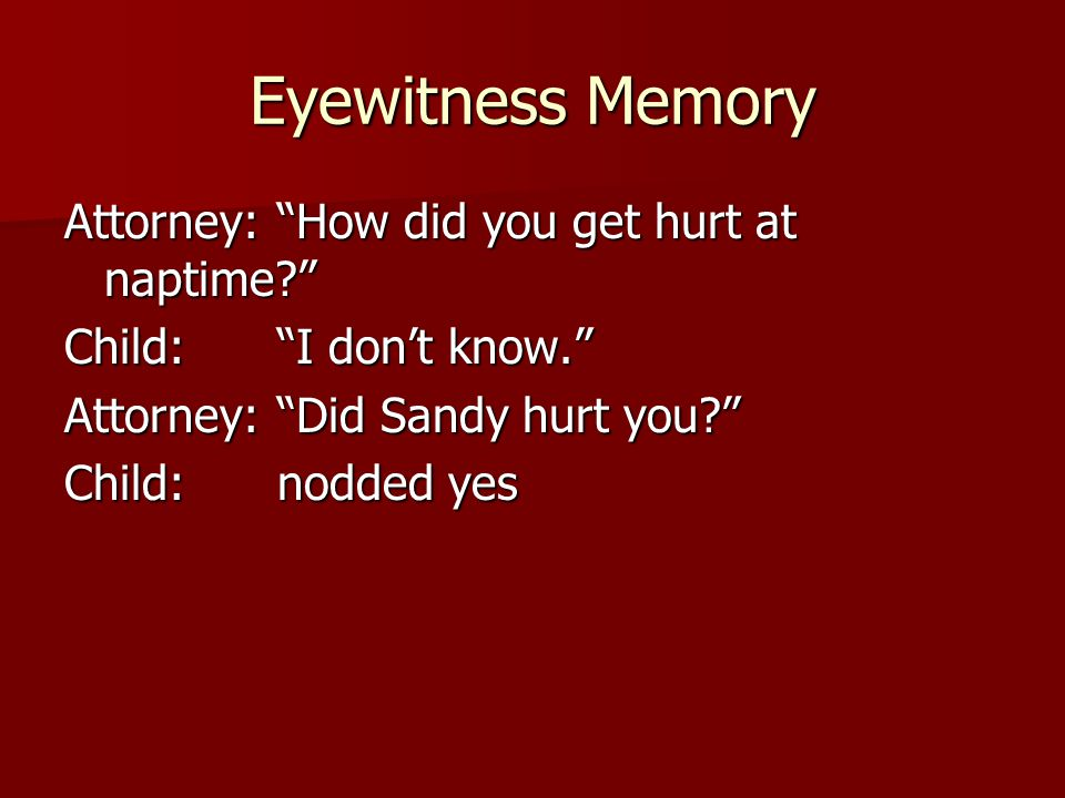 "Eyewitness Memory Attorney:""How did you get hurt at naptime?"" Child:""I don't know."" Attorney:""Did Sandy hurt you?"" Child:nodded yes"