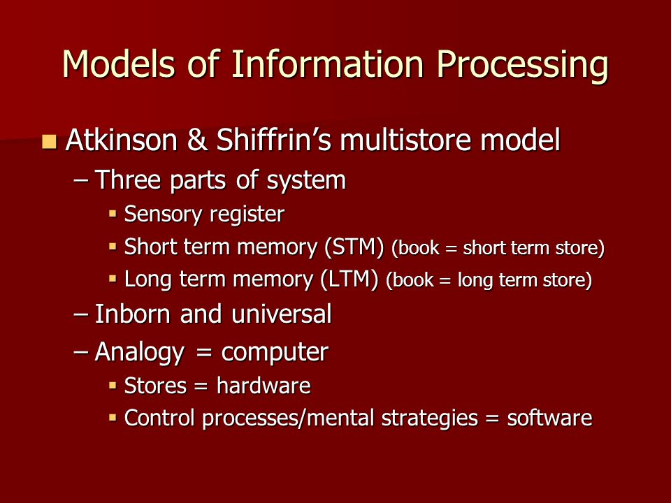 Models of Information Processing Atkinson & Shiffrin's multistore model Atkinson & Shiffrin's multistore model –Three parts of system  Sensory regist