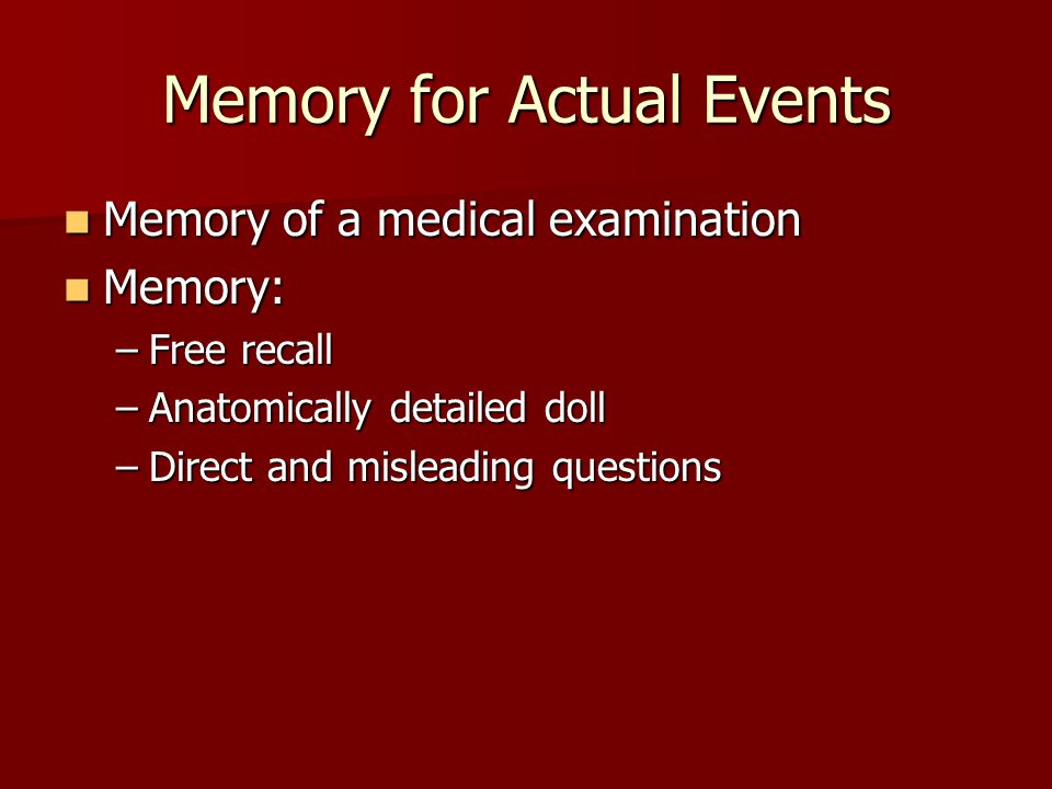 Memory for Actual Events Memory of a medical examination Memory of a medical examination Memory: Memory: –Free recall –Anatomically detailed doll –Dir