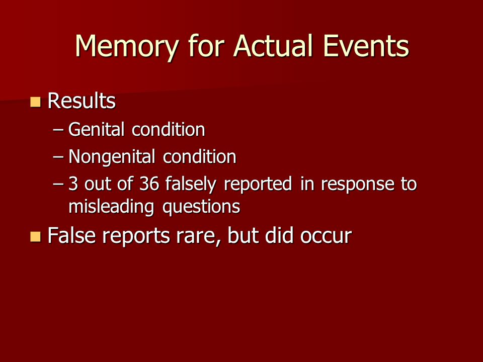 Memory for Actual Events Results Results –Genital condition –Nongenital condition –3 out of 36 falsely reported in response to misleading questions Fa