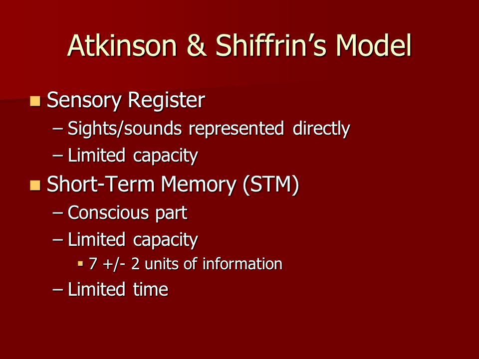 Atkinson & Shiffrin's Model Sensory Register Sensory Register –Sights/sounds represented directly –Limited capacity Short-Term Memory (STM) Short-Term