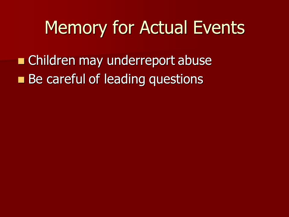 Memory for Actual Events Children may underreport abuse Children may underreport abuse Be careful of leading questions Be careful of leading questions