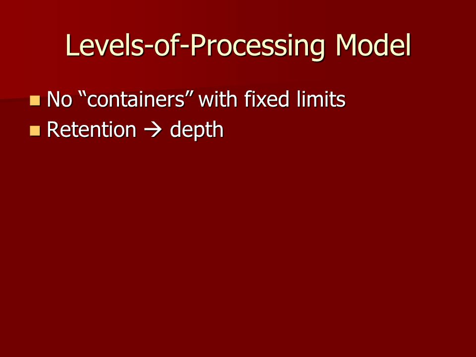"Levels-of-Processing Model No ""containers"" with fixed limits No ""containers"" with fixed limits Retention  depth Retention  depth"