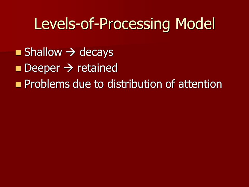 Levels-of-Processing Model Shallow  decays Shallow  decays Deeper  retained Deeper  retained Problems due to distribution of attention Problems du