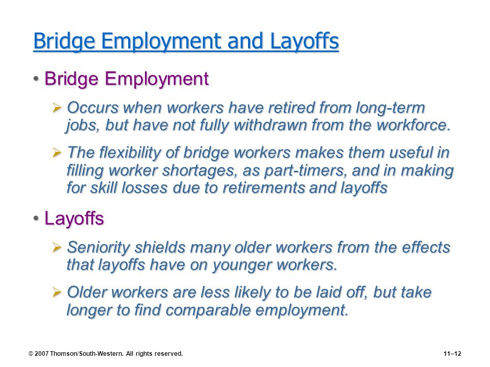© 2007 Thomson/South-Western. All rights reserved.11–12 Bridge Employment and Layoffs Bridge EmploymentBridge Employment  Occurs when workers have re