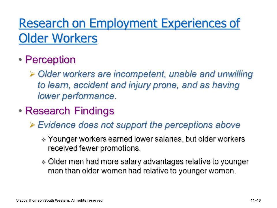 © 2007 Thomson/South-Western. All rights reserved.11–16 Research on Employment Experiences of Older Workers PerceptionPerception  Older workers are i