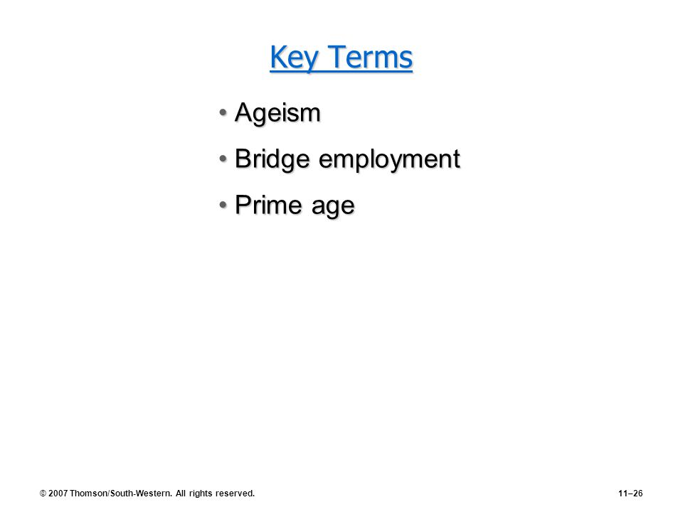 © 2007 Thomson/South-Western. All rights reserved.11–26 Key Terms AgeismAgeism Bridge employmentBridge employment Prime agePrime age