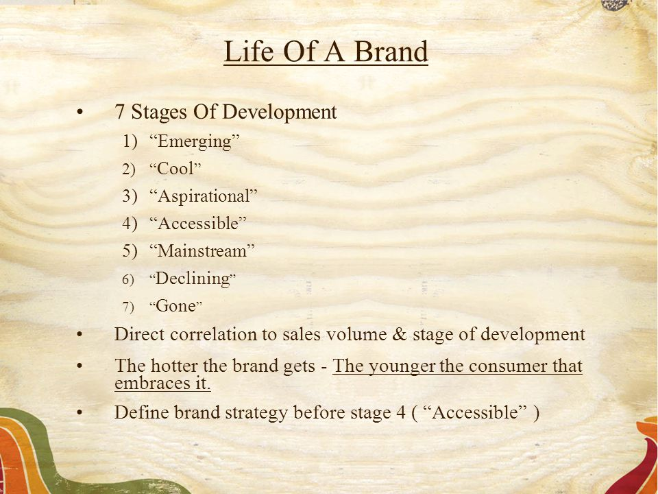 "7 Stages Of Development 1)""Emerging"" 2)"" Cool "" 3)""Aspirational"" 4)""Accessible"" 5)""Mainstream"" 6)"" Declining "" 7)"" Gone "" Direct correlation to sales"