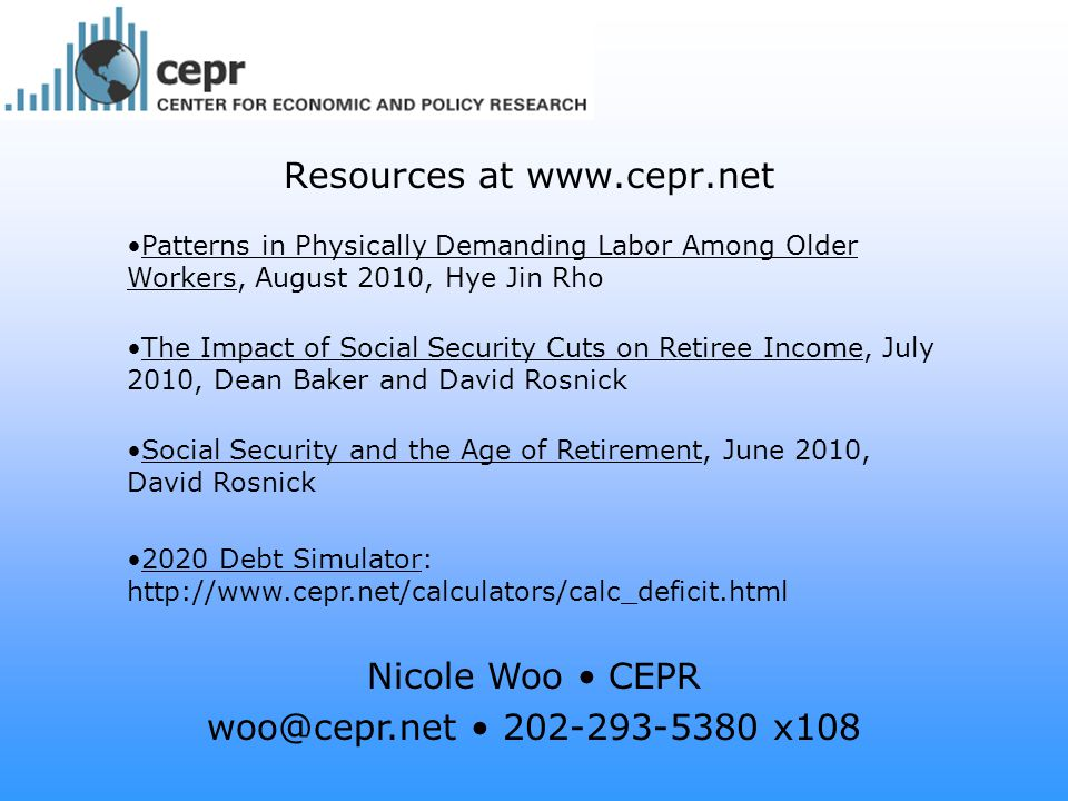 Resources at www.cepr.net Patterns in Physically Demanding Labor Among Older Workers, August 2010, Hye Jin Rho The Impact of Social Security Cuts on Retiree Income, July 2010, Dean Baker and David Rosnick Social Security and the Age of Retirement, June 2010, David Rosnick 2020 Debt Simulator: http://www.cepr.net/calculators/calc_deficit.html Nicole Woo CEPR woo@cepr.net 202-293-5380 x108