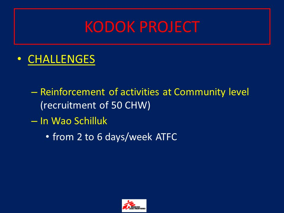 CHALLENGES – Reinforcement of activities at Community level (recruitment of 50 CHW) – In Wao Schilluk from 2 to 6 days/week ATFC KODOK PROJECT