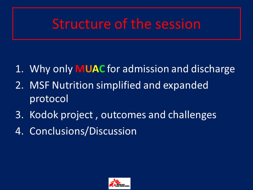 Structure of the session 1.Why only MUAC for admission and discharge 2.MSF Nutrition simplified and expanded protocol 3.Kodok project, outcomes and challenges 4.Conclusions/Discussion