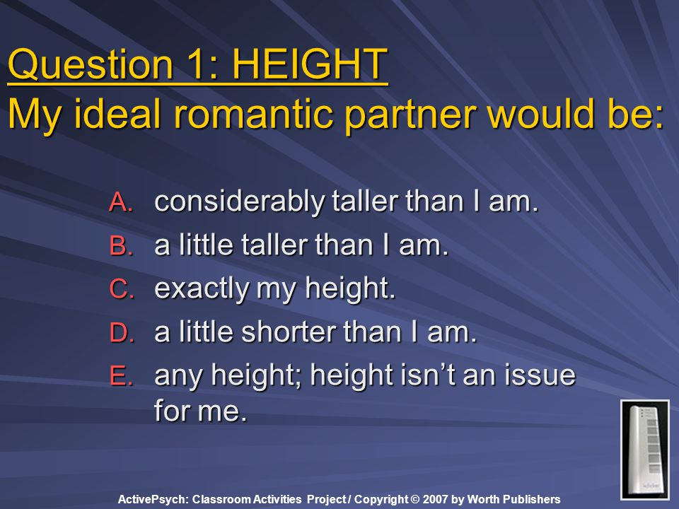 ActivePsych: Classroom Activities Project / Copyright © 2007 by Worth Publishers Question 1: HEIGHT My ideal romantic partner would be: A.