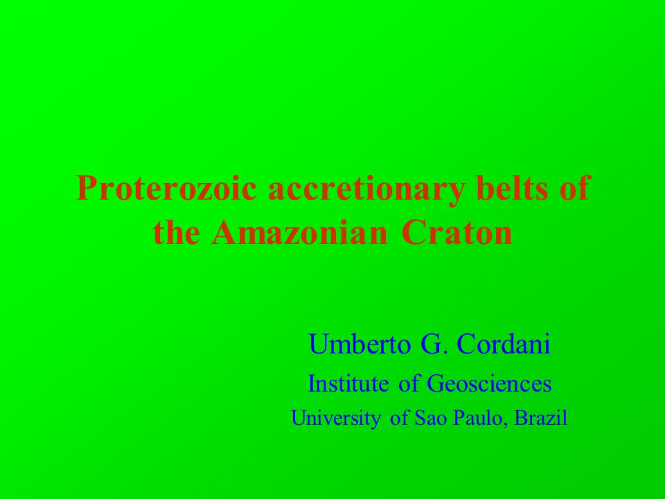 Proterozoic accretionary belts of the Amazonian Craton Umberto G. Cordani Institute of Geosciences University of Sao Paulo, Brazil