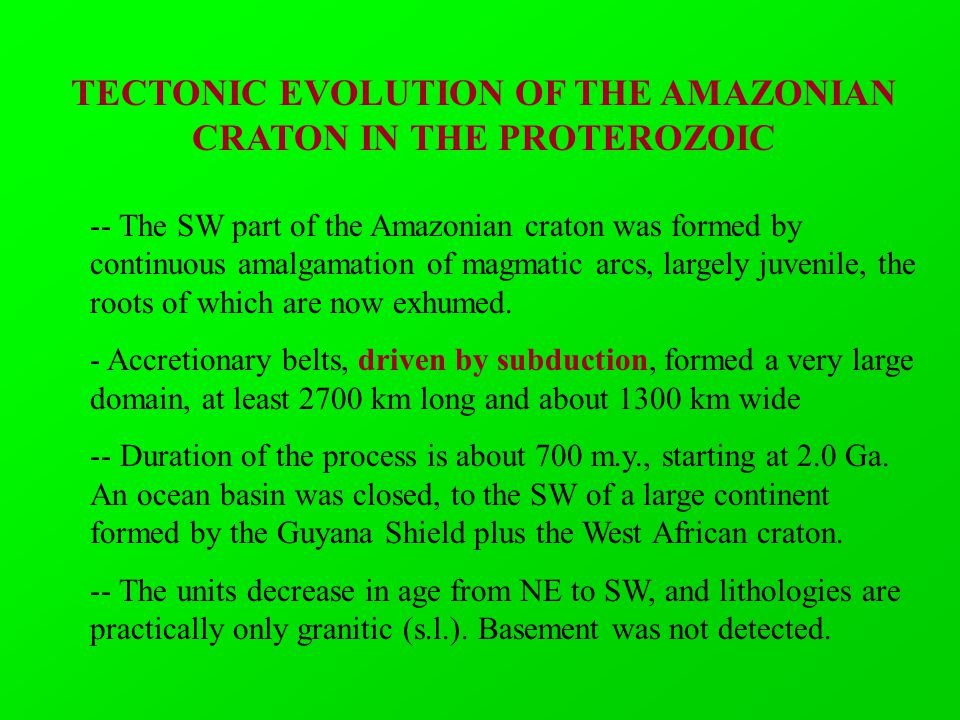 TECTONIC EVOLUTION OF THE AMAZONIAN CRATON IN THE PROTEROZOIC -- The SW part of the Amazonian craton was formed by continuous amalgamation of magmatic arcs, largely juvenile, the roots of which are now exhumed.