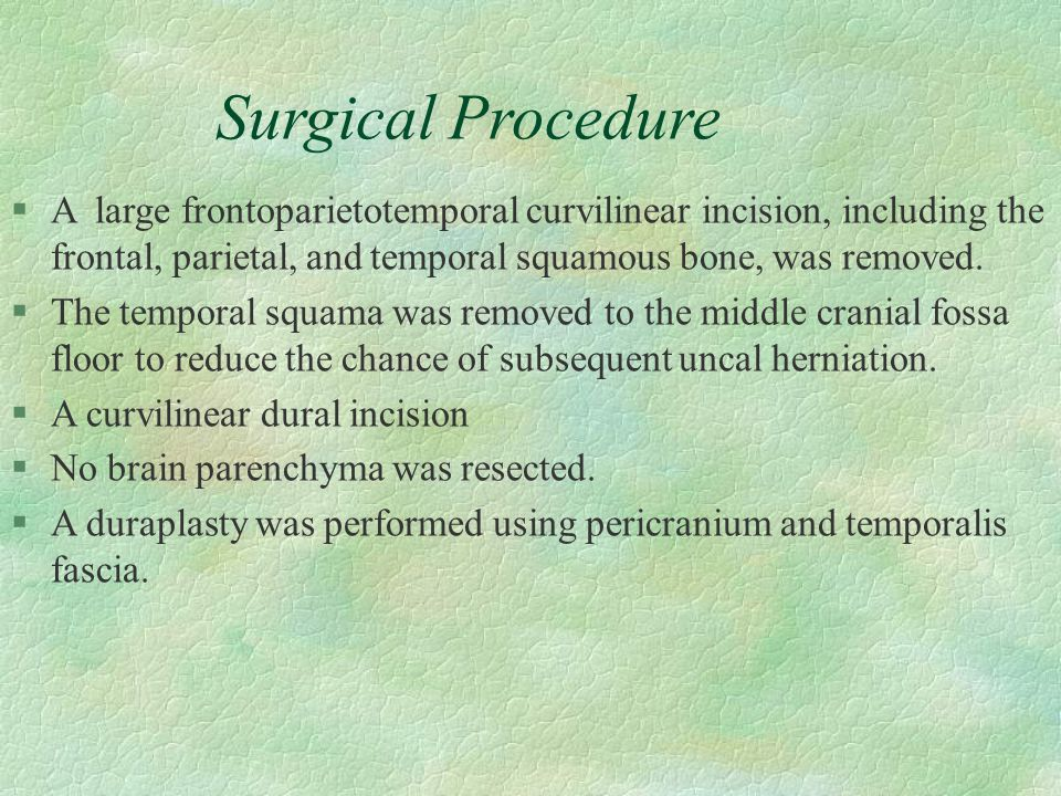 Surgical Procedure §A large frontoparietotemporal curvilinear incision, including the frontal, parietal, and temporal squamous bone, was removed. §The