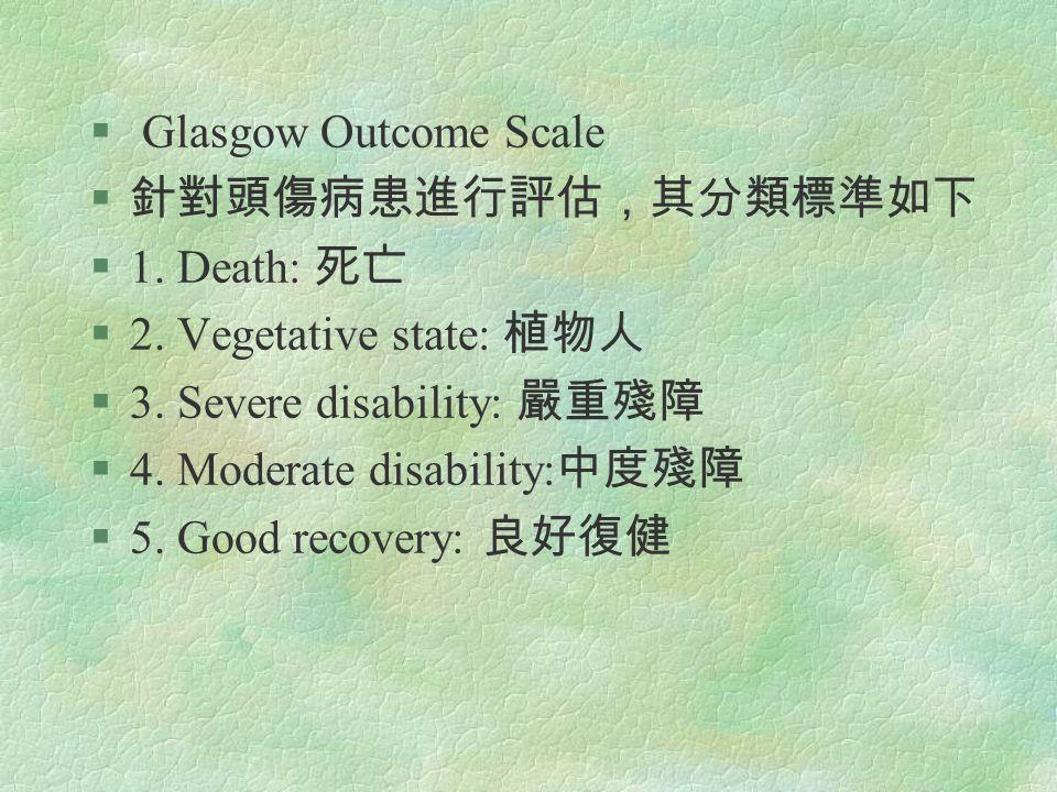§ Glasgow Outcome Scale § 針對頭傷病患進行評估,其分類標準如下 §1. Death: 死亡 §2. Vegetative state: 植物人 §3. Severe disability: 嚴重殘障 §4. Moderate disability: 中度殘障 §5. Goo