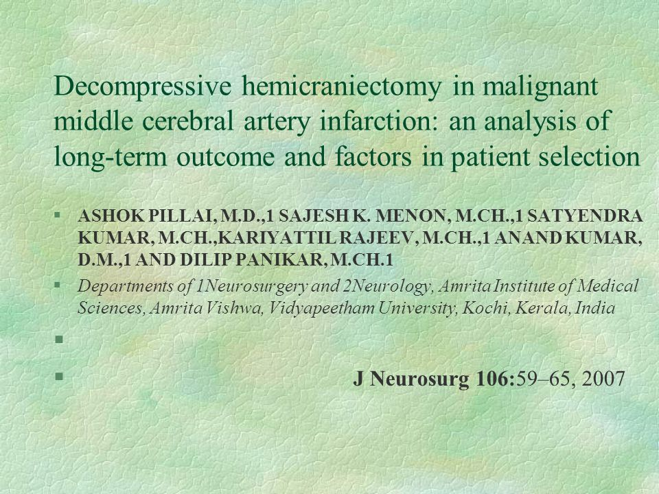 Decompressive hemicraniectomy in malignant middle cerebral artery infarction: an analysis of long-term outcome and factors in patient selection §ASHOK PILLAI, M.D.,1 SAJESH K.