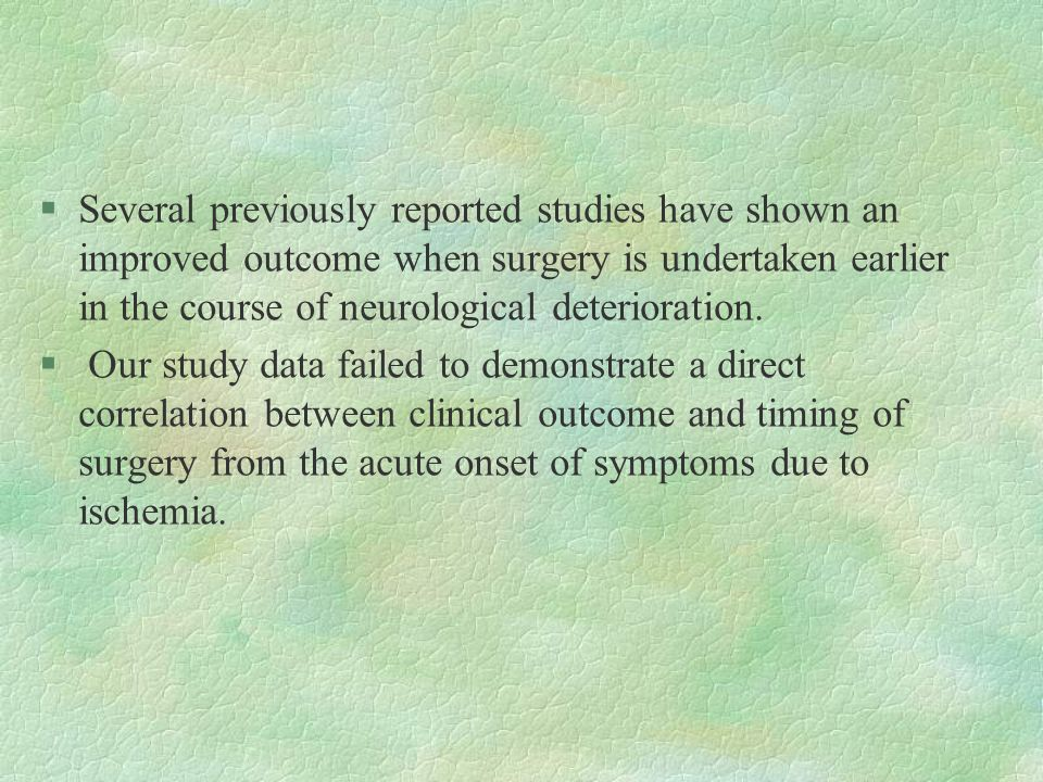§Several previously reported studies have shown an improved outcome when surgery is undertaken earlier in the course of neurological deterioration.