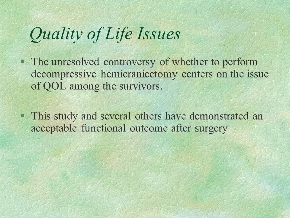 Quality of Life Issues §The unresolved controversy of whether to perform decompressive hemicraniectomy centers on the issue of QOL among the survivors