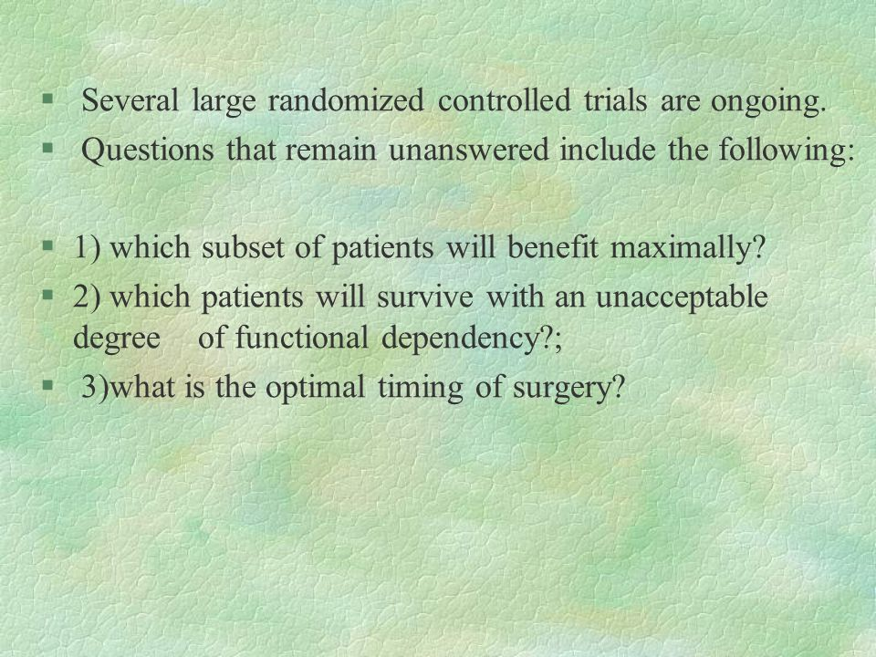 § Several large randomized controlled trials are ongoing. § Questions that remain unanswered include the following: §1) which subset of patients will