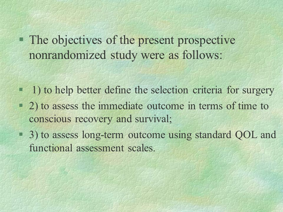 §The objectives of the present prospective nonrandomized study were as follows: § 1) to help better define the selection criteria for surgery §2) to assess the immediate outcome in terms of time to conscious recovery and survival; §3) to assess long-term outcome using standard QOL and functional assessment scales.