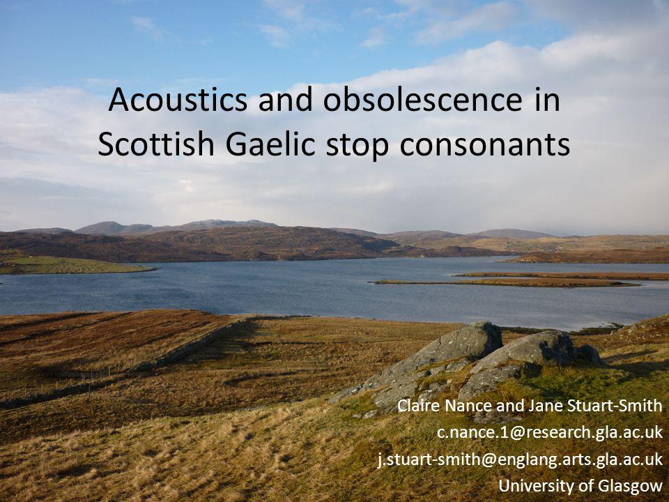 Acoustics and obsolescence in Scottish Gaelic stop consonants Claire Nance and Jane Stuart-Smith c.nance.1@research.gla.ac.uk j.stuart-smith@englang.arts.gla.ac.uk University of Glasgow