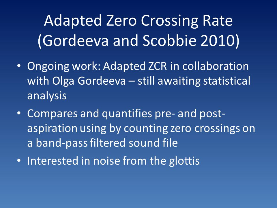 Adapted Zero Crossing Rate (Gordeeva and Scobbie 2010) Ongoing work: Adapted ZCR in collaboration with Olga Gordeeva – still awaiting statistical anal