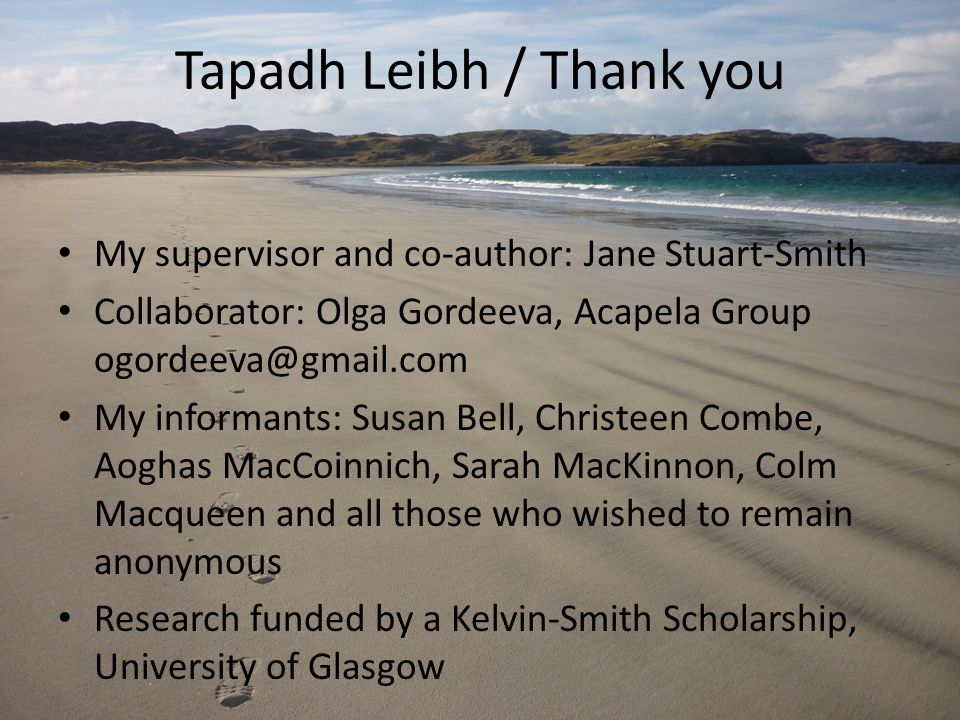 My supervisor and co-author: Jane Stuart-Smith Collaborator: Olga Gordeeva, Acapela Group ogordeeva@gmail.com My informants: Susan Bell, Christeen Combe, Aoghas MacCoinnich, Sarah MacKinnon, Colm Macqueen and all those who wished to remain anonymous Research funded by a Kelvin-Smith Scholarship, University of Glasgow Tapadh Leibh / Thank you