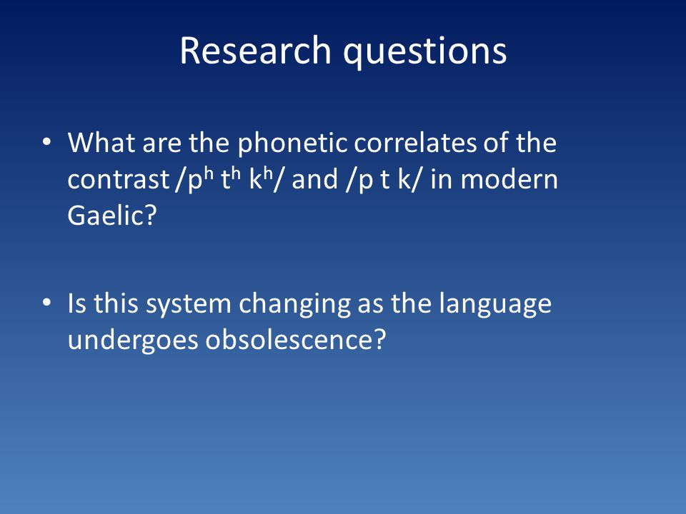 Research questions What are the phonetic correlates of the contrast /p h t h k h / and /p t k/ in modern Gaelic.