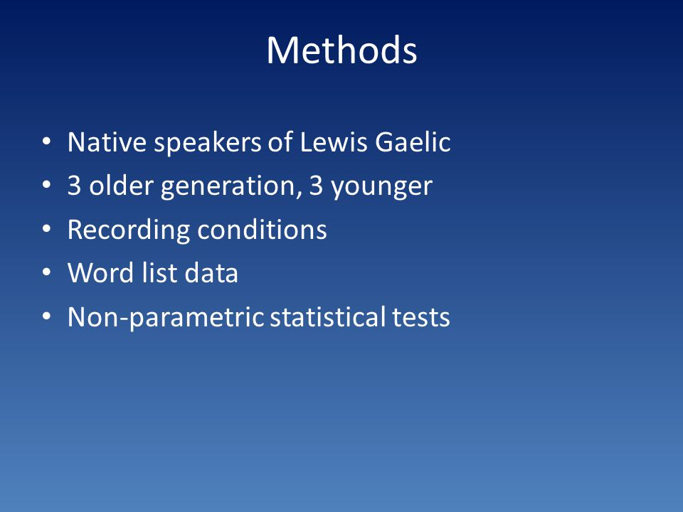 Methods Native speakers of Lewis Gaelic 3 older generation, 3 younger Recording conditions Word list data Non-parametric statistical tests